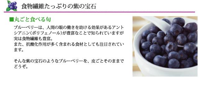 ブルーベリーは、人間の眼の働きを助ける効果があるアントシアニン(ポリフェノール)が豊富なことで知られていますが実は食物繊維も豊富。そんな紫の宝石のようなブルーベリーを、皮ごとそのままでどうぞ。